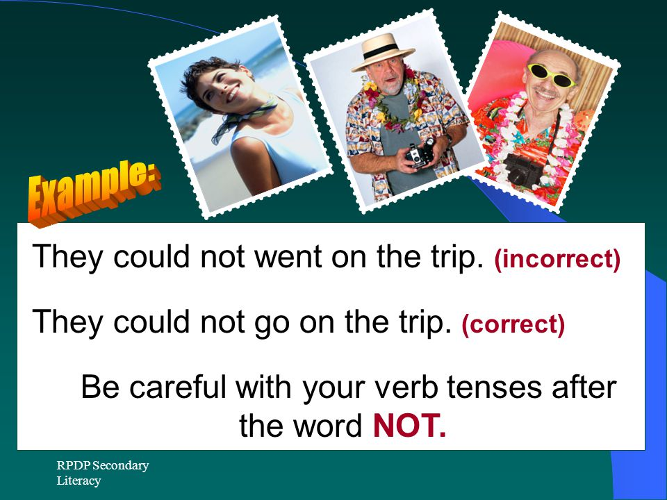 Be careful with your verb tenses after the word NOT.