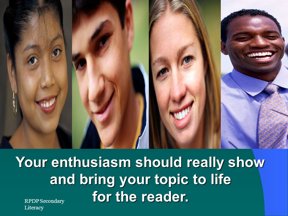 Your enthusiasm should really show and bring your topic to life for the reader.