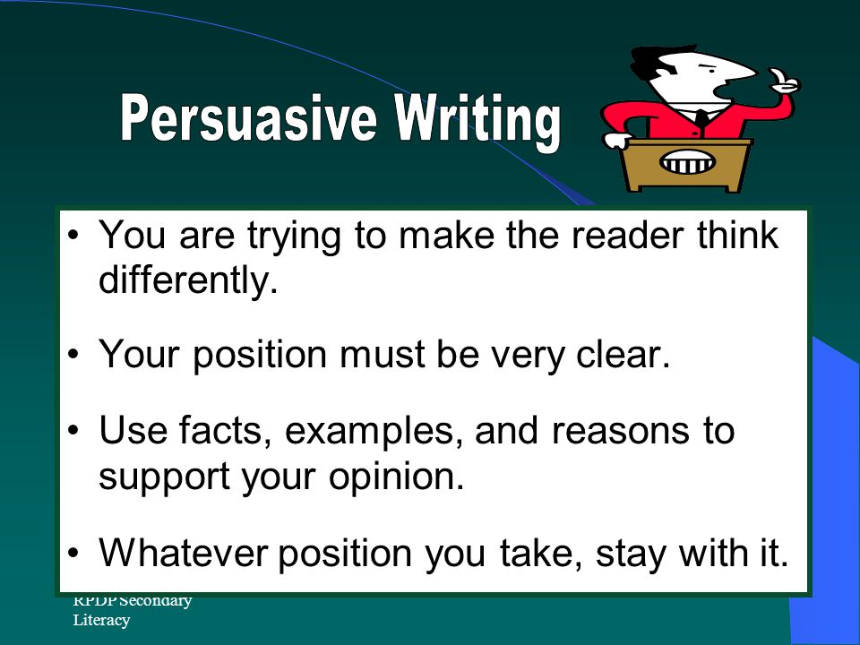 Persuasive Writing You are trying to make the reader think differently. Your position must be very clear.