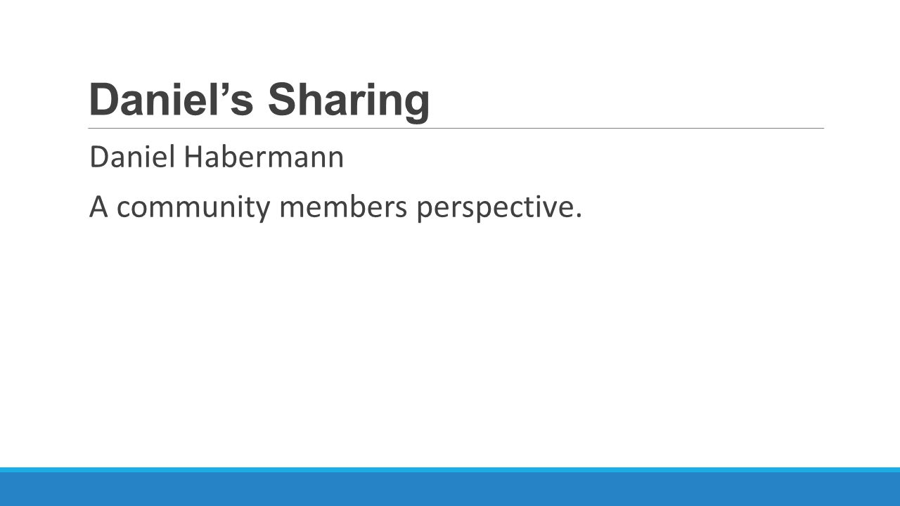 Daniel's Sharing Daniel Habermann A community members perspective.