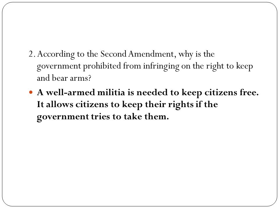 2. According to the Second Amendment, why is the government prohibited from infringing on the right to keep and bear arms