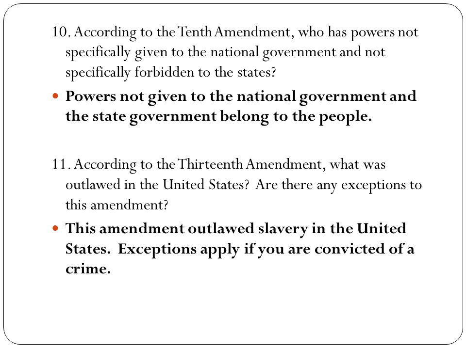 10. According to the Tenth Amendment, who has powers not specifically given to the national government and not specifically forbidden to the states