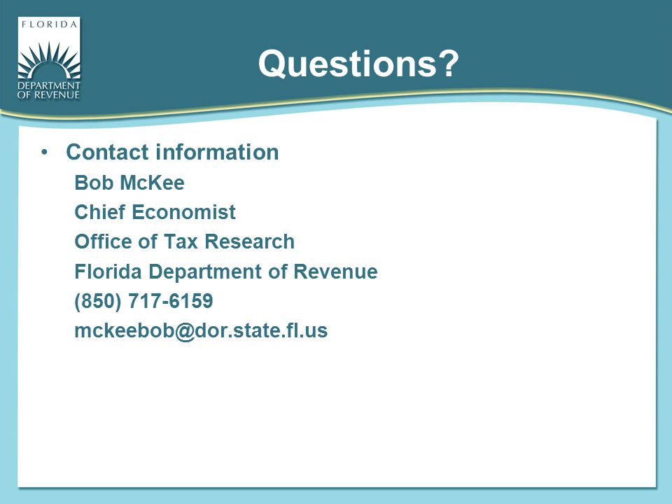 Questions Contact information. Bob McKee. Chief Economist. Office of Tax Research. Florida Department of Revenue.
