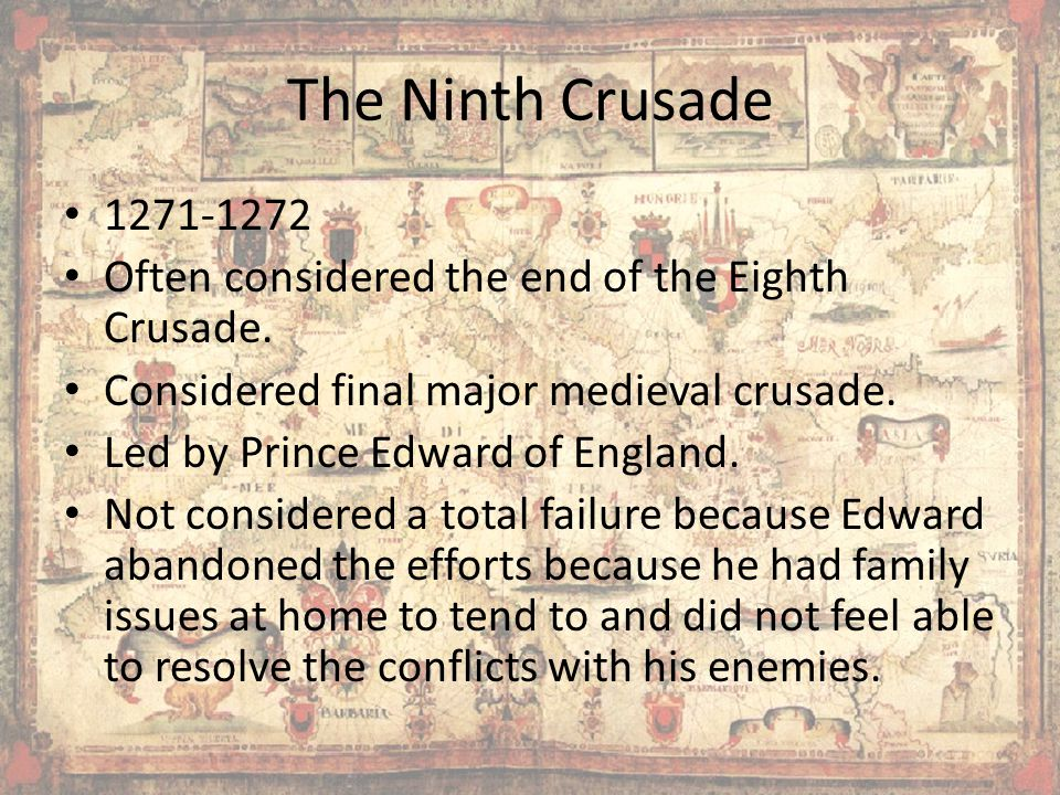 The Ninth Crusade 1271-1272. Often considered the end of the Eighth Crusade. Considered final major medieval crusade.