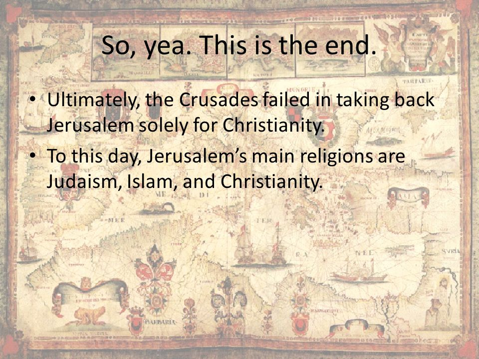 So, yea. This is the end. Ultimately, the Crusades failed in taking back Jerusalem solely for Christianity.