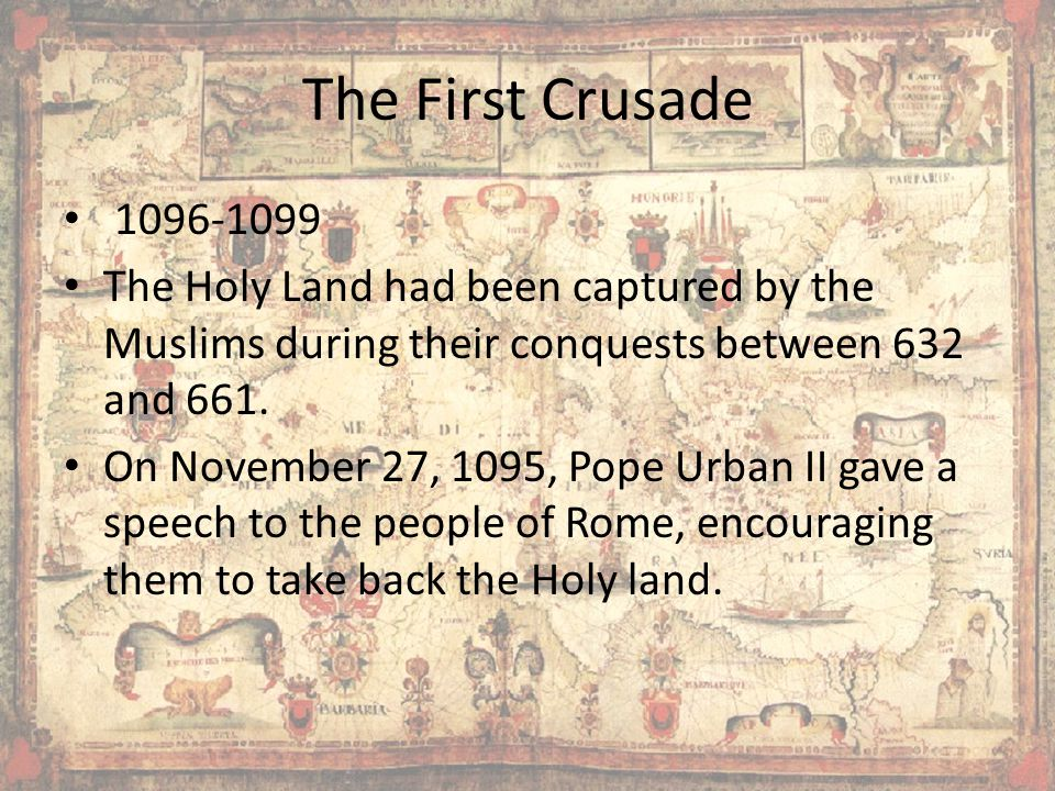 The First Crusade 1096-1099. The Holy Land had been captured by the Muslims during their conquests between 632 and 661.