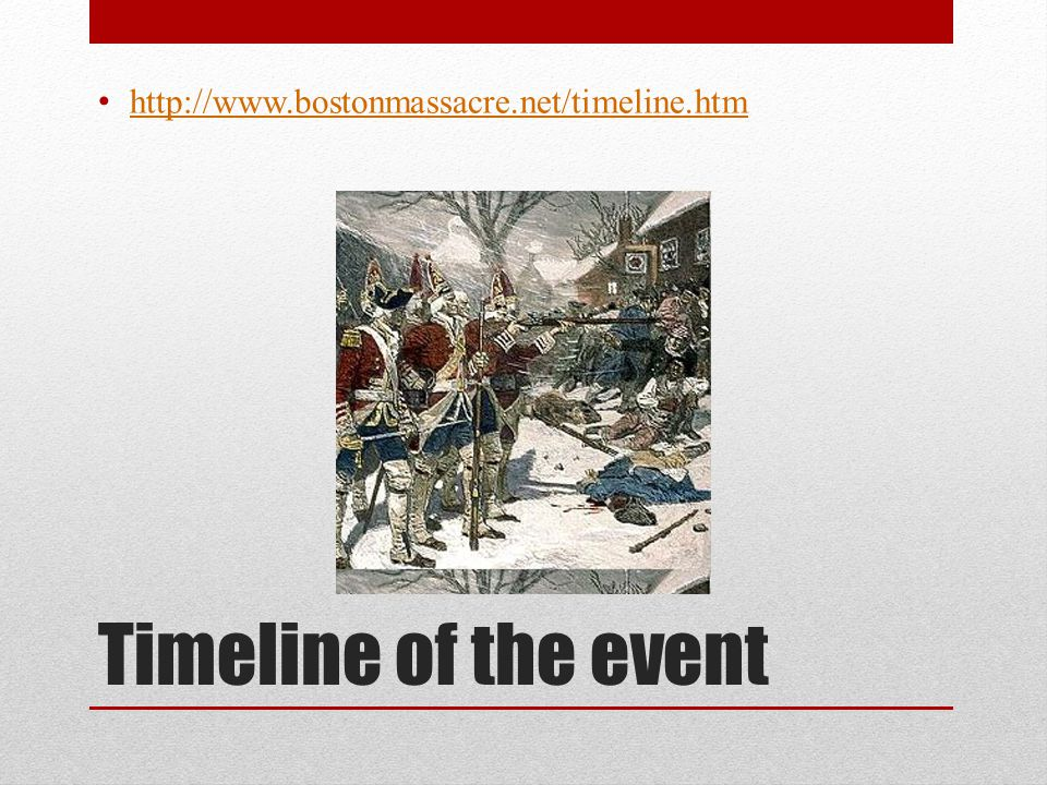 http://www.bostonmassacre.net/timeline.htm Timeline of the event