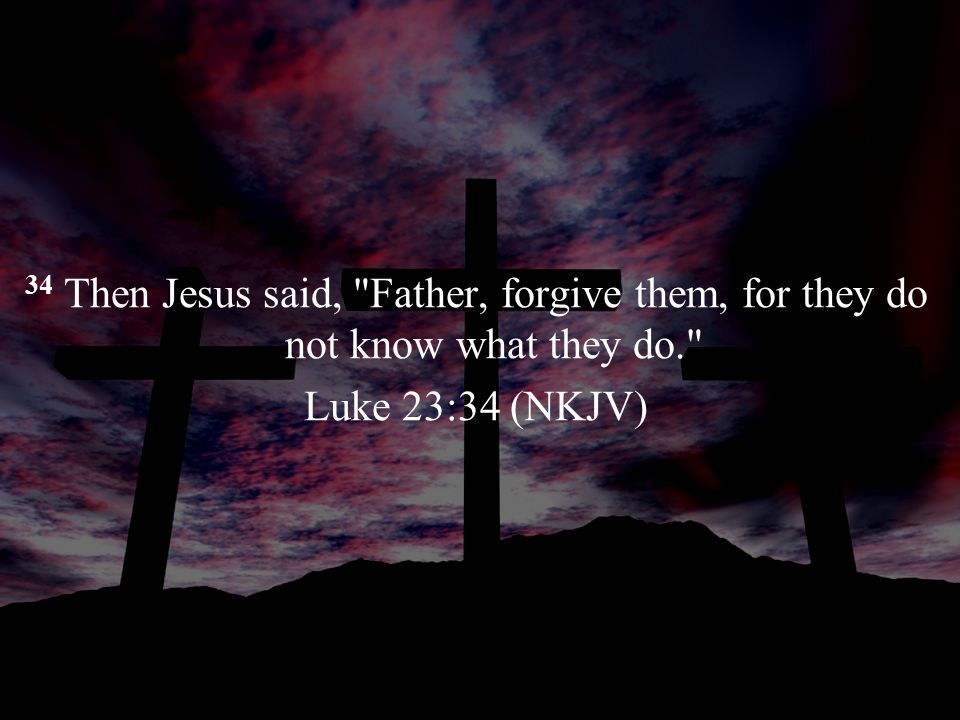 34 Then Jesus said, Father, forgive them, for they do not know what they do. Luke 23:34 (NKJV)