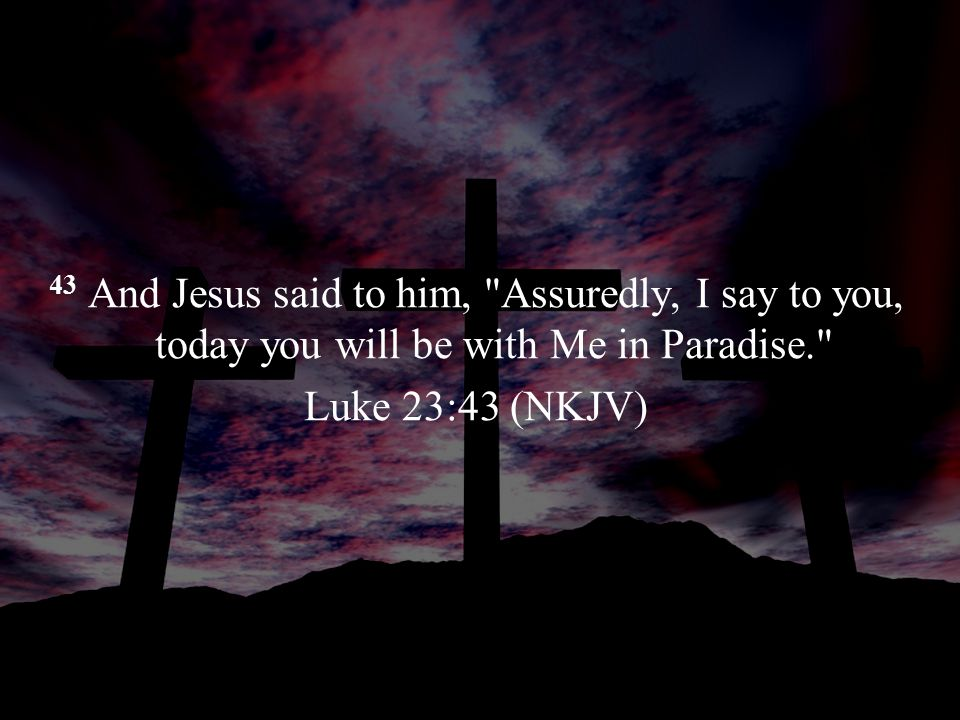 43 And Jesus said to him, Assuredly, I say to you, today you will be with Me in Paradise. Luke 23:43 (NKJV)