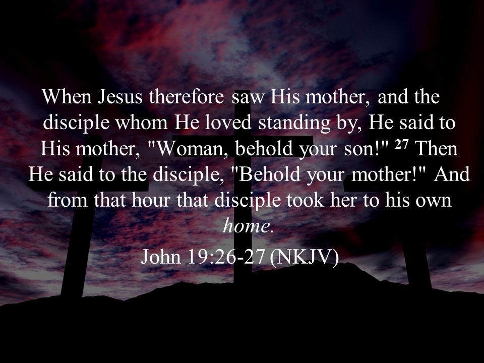 When Jesus therefore saw His mother, and the disciple whom He loved standing by, He said to His mother, Woman, behold your son! 27 Then He said to the disciple, Behold your mother! And from that hour that disciple took her to his own home.