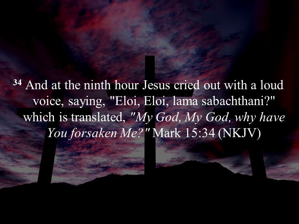 34 And at the ninth hour Jesus cried out with a loud voice, saying, Eloi, Eloi, lama sabachthani which is translated, My God, My God, why have You forsaken Me Mark 15:34 (NKJV)