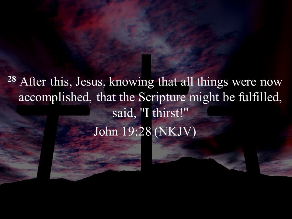 28 After this, Jesus, knowing that all things were now accomplished, that the Scripture might be fulfilled, said, I thirst! John 19:28 (NKJV)