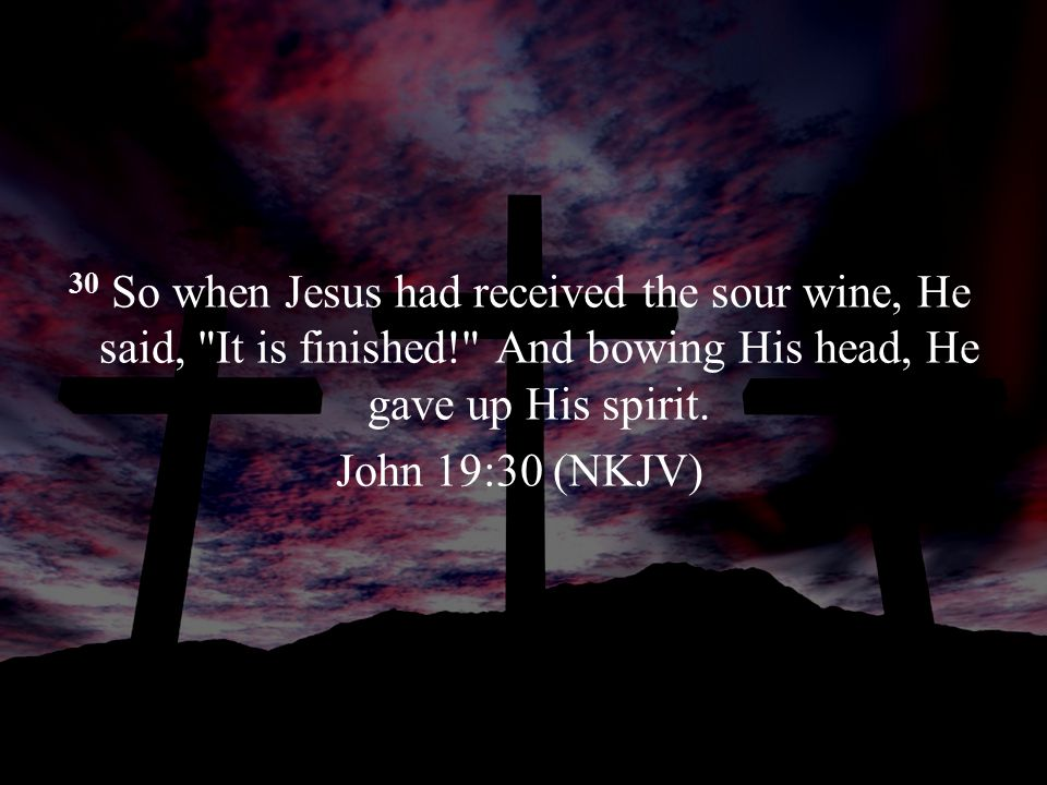 30 So when Jesus had received the sour wine, He said, It is finished