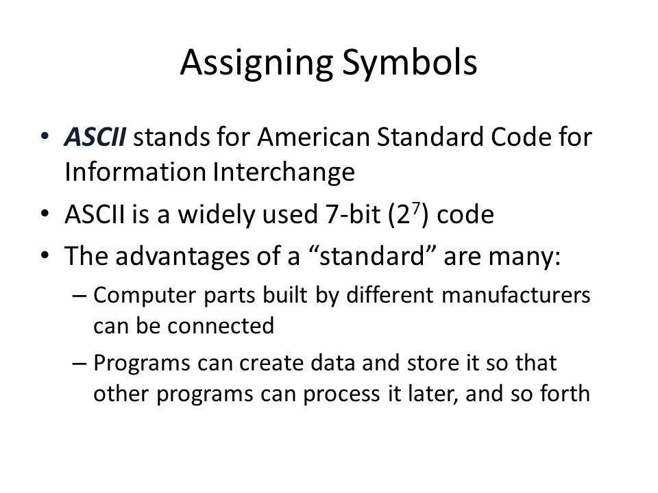 Assigning Symbols ASCII stands for American Standard Code for Information Interchange. ASCII is a widely used 7-bit (27) code.