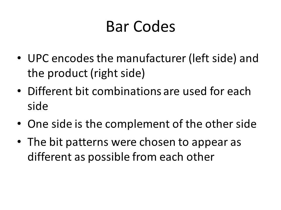 Bar Codes UPC encodes the manufacturer (left side) and the product (right side) Different bit combinations are used for each side.