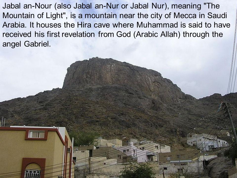 Jabal an-Nour (also Jabal an-Nur or Jabal Nur), meaning The Mountain of Light , is a mountain near the city of Mecca in Saudi Arabia.