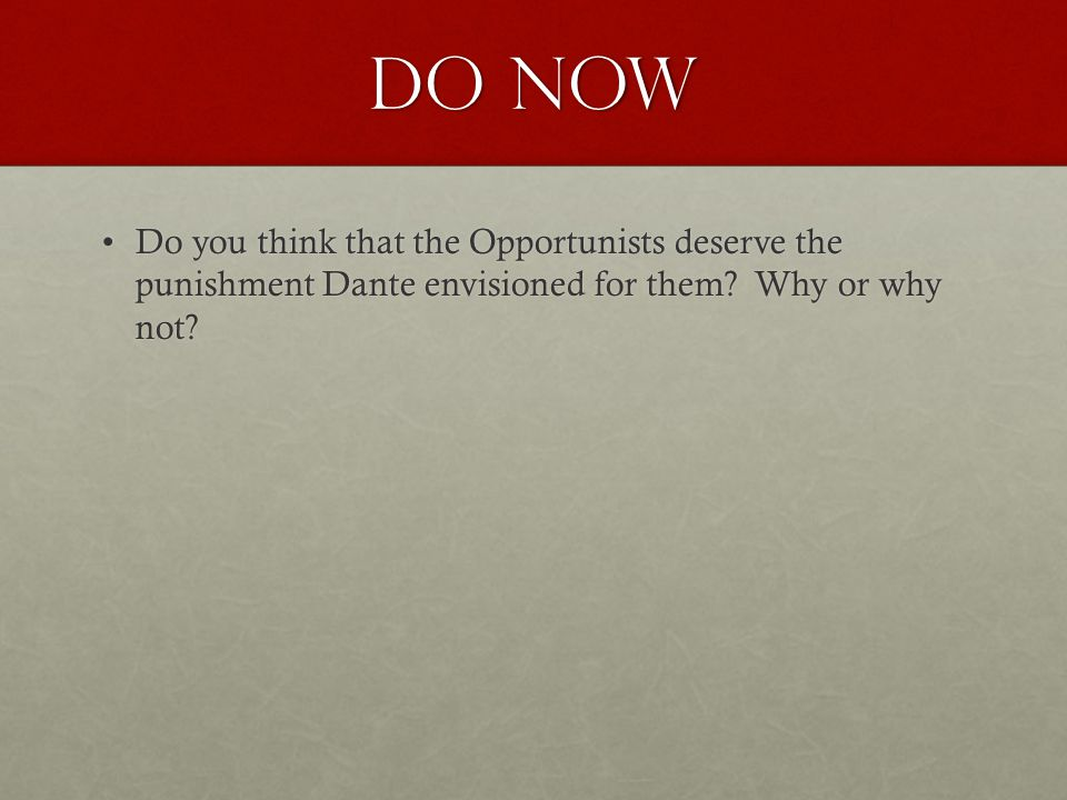 Do Now Do you think that the Opportunists deserve the punishment Dante envisioned for them.