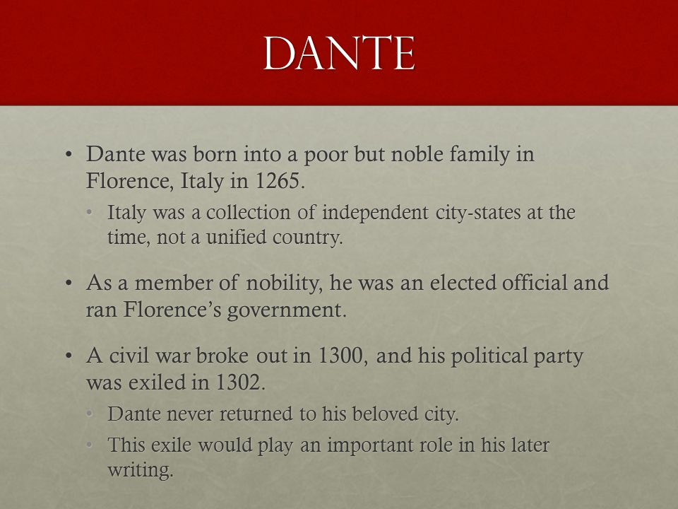 Dante Dante was born into a poor but noble family in Florence, Italy in 1265.