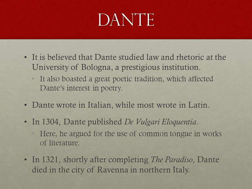 Dante It is believed that Dante studied law and rhetoric at the University of Bologna, a prestigious institution.