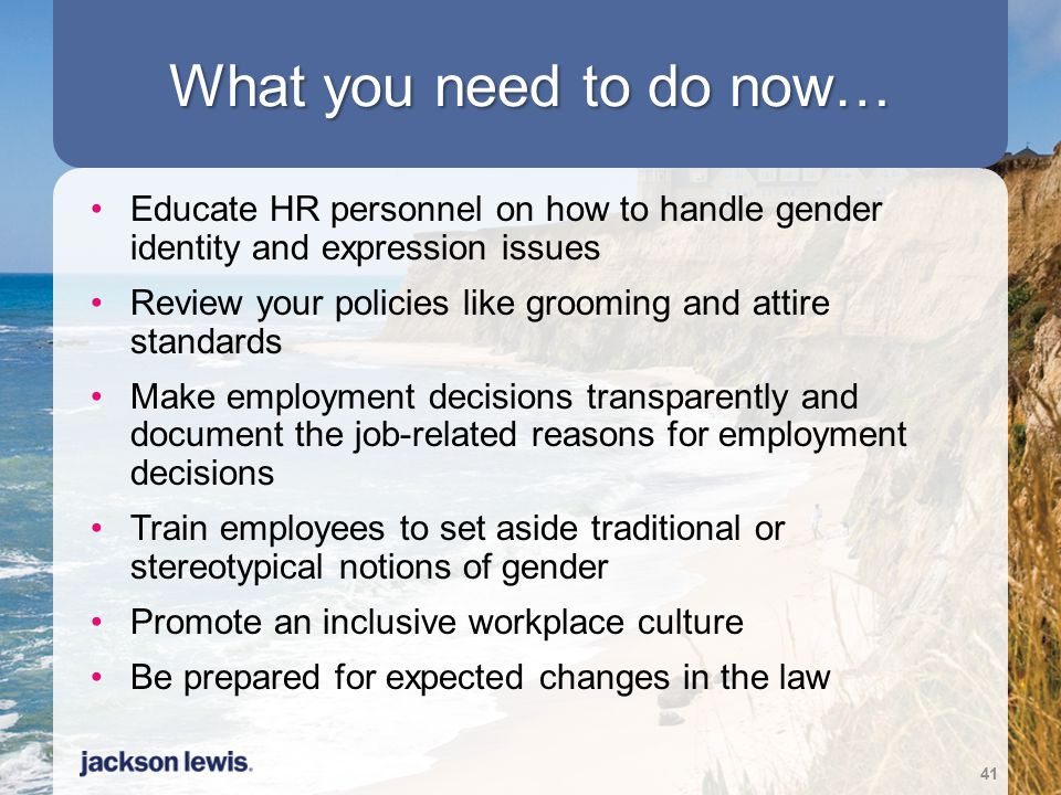 What you need to do now… Educate HR personnel on how to handle gender identity and expression issues.