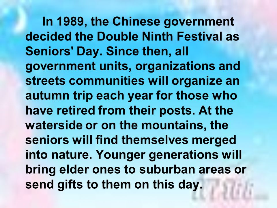 In 1989, the Chinese government decided the Double Ninth Festival as Seniors Day.