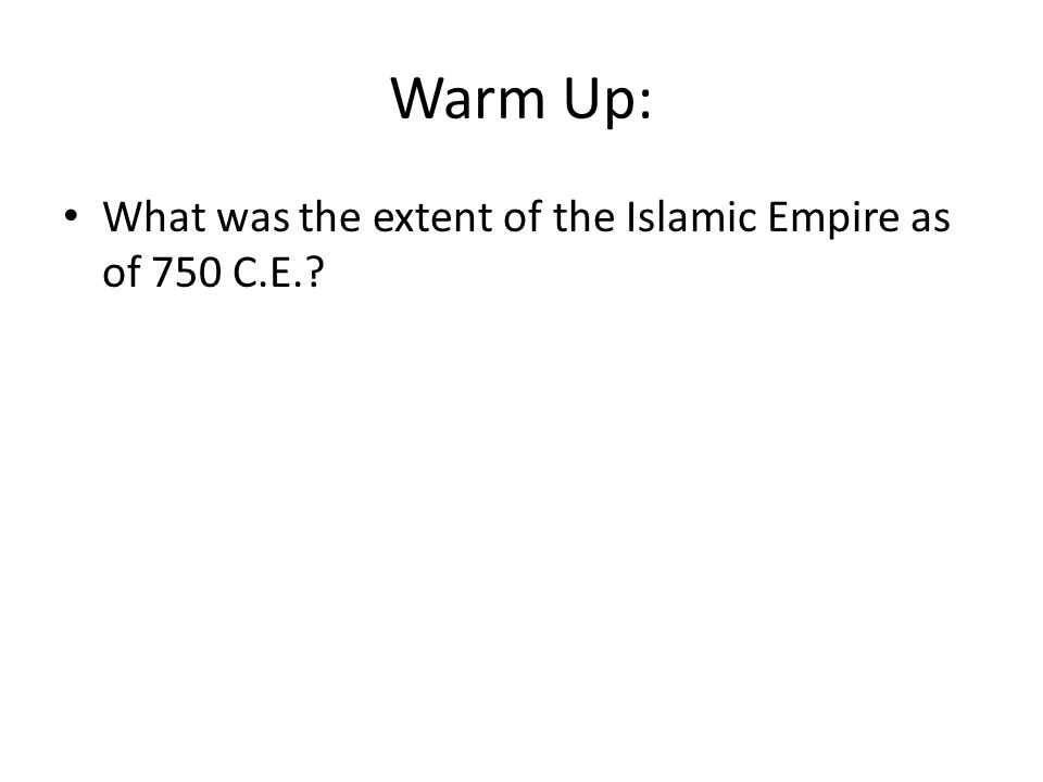 Warm Up: What was the extent of the Islamic Empire as of 750 C.E.