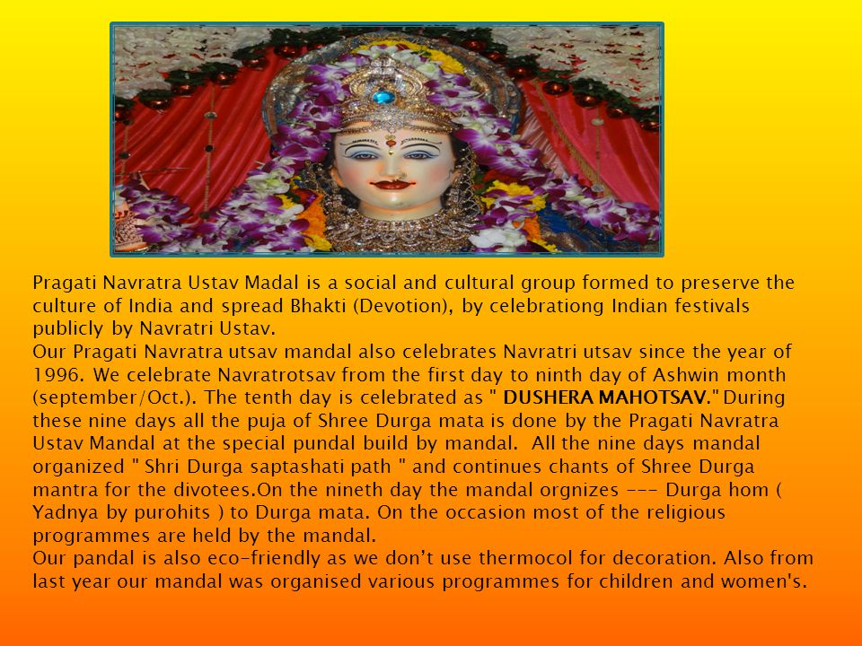 Pragati Navratra Ustav Madal is a social and cultural group formed to preserve the culture of India and spread Bhakti (Devotion), by celebrationg Indian festivals publicly by Navratri Ustav.