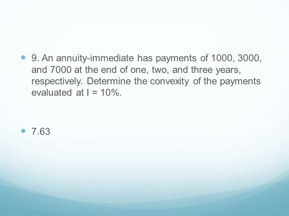 9. An annuity-immediate has payments of 1000, 3000, and 7000 at the end of one, two, and three years, respectively. Determine the convexity of the payments evaluated at I = 10%.