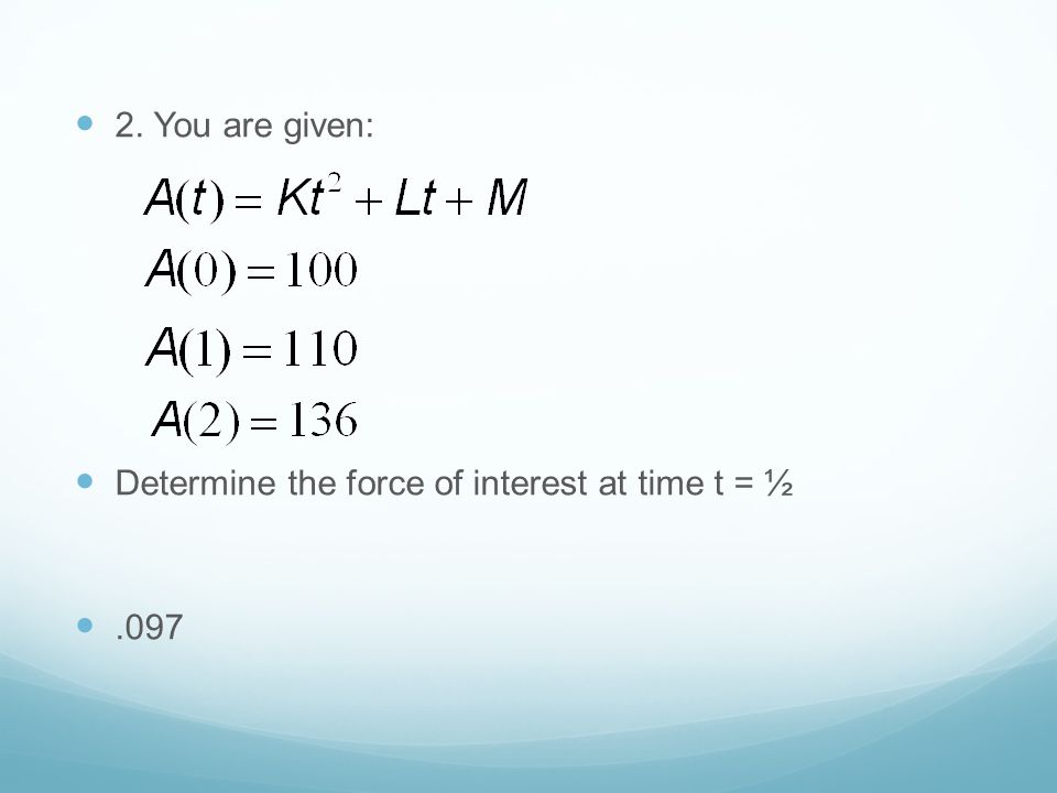 2. You are given: Determine the force of interest at time t = ½ .097