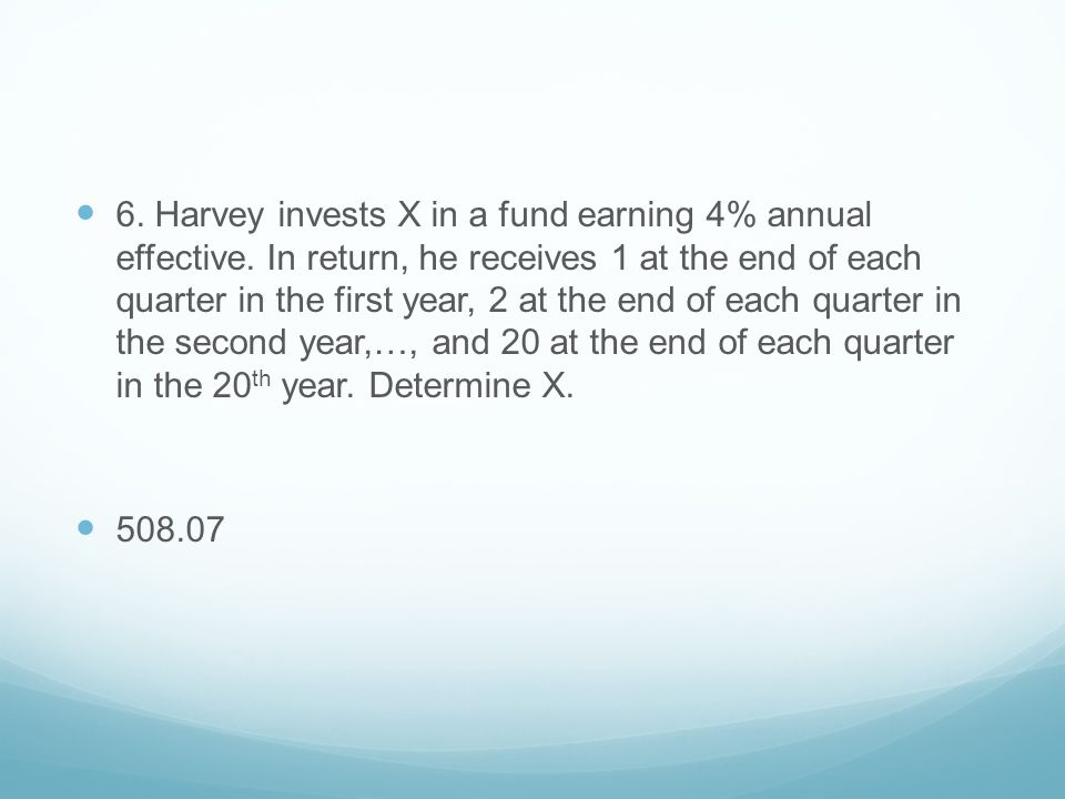 6. Harvey invests X in a fund earning 4% annual effective