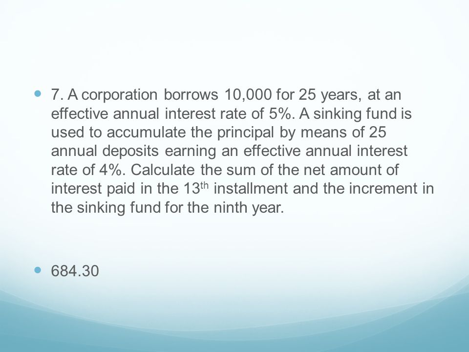 7. A corporation borrows 10,000 for 25 years, at an effective annual interest rate of 5%. A sinking fund is used to accumulate the principal by means of 25 annual deposits earning an effective annual interest rate of 4%. Calculate the sum of the net amount of interest paid in the 13th installment and the increment in the sinking fund for the ninth year.