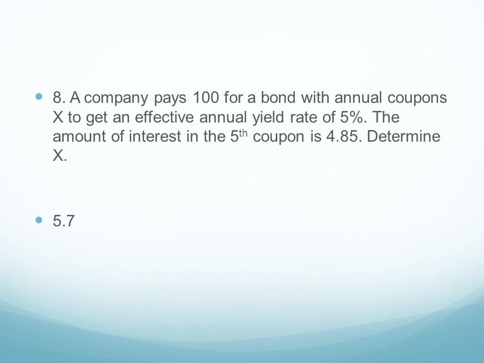 8. A company pays 100 for a bond with annual coupons X to get an effective annual yield rate of 5%. The amount of interest in the 5th coupon is 4.85. Determine X.