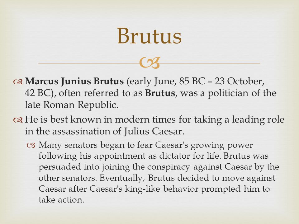 Brutus Marcus Junius Brutus (early June, 85 BC – 23 October, 42 BC), often referred to as Brutus, was a politician of the late Roman Republic.