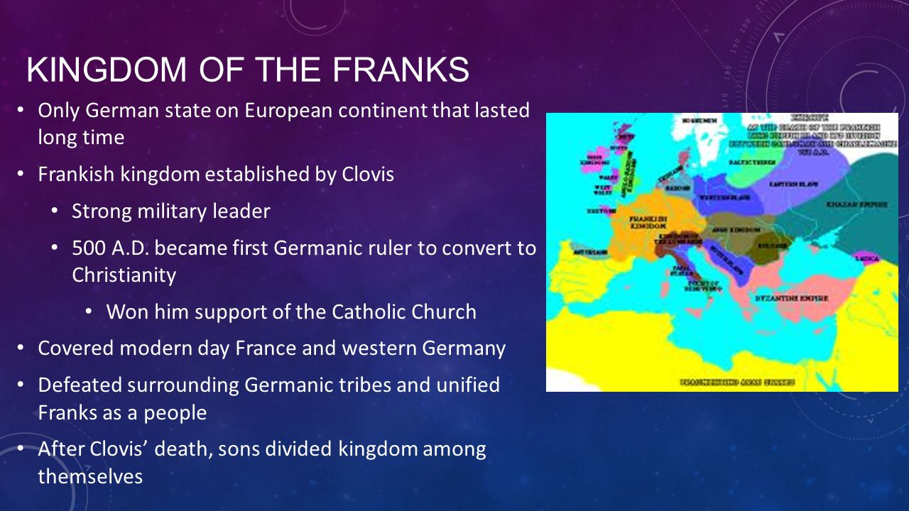 Kingdom of the Franks Only German state on European continent that lasted long time. Frankish kingdom established by Clovis.