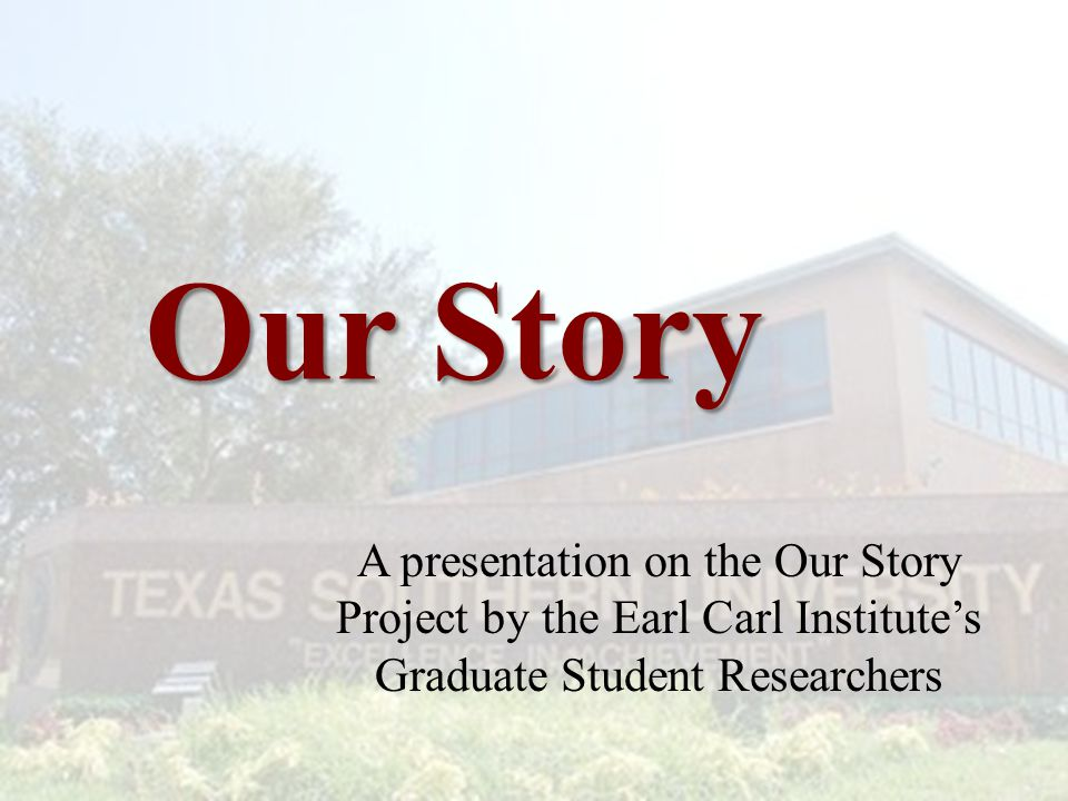 Our Story A presentation on the Our Story Project by the Earl Carl Institute's Graduate Student Researchers.