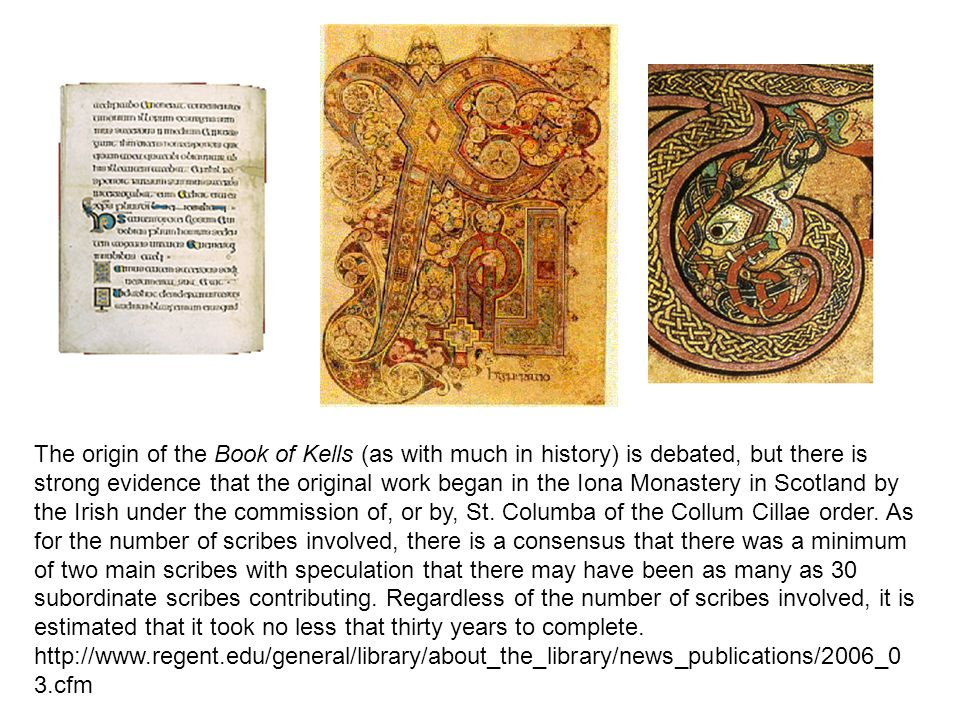 The origin of the Book of Kells (as with much in history) is debated, but there is strong evidence that the original work began in the Iona Monastery in Scotland by the Irish under the commission of, or by, St. Columba of the Collum Cillae order. As for the number of scribes involved, there is a consensus that there was a minimum of two main scribes with speculation that there may have been as many as 30 subordinate scribes contributing. Regardless of the number of scribes involved, it is estimated that it took no less that thirty years to complete.