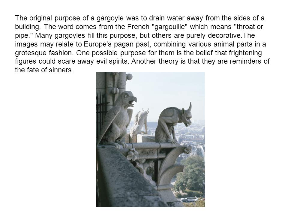 The original purpose of a gargoyle was to drain water away from the sides of a building.