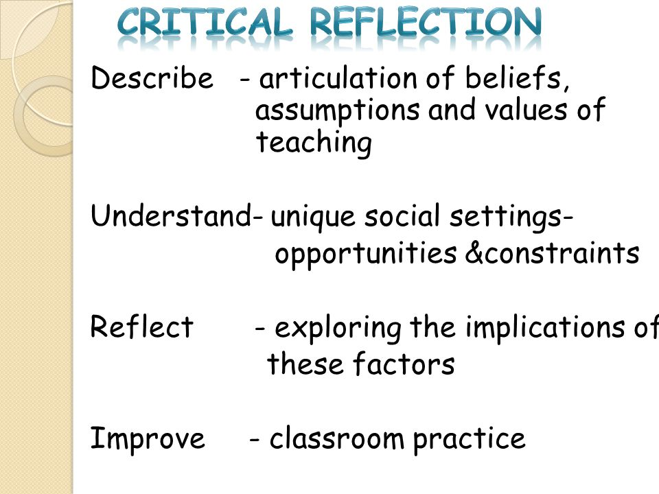 CRITICAL REFLECTION Describe - articulation of beliefs, assumptions and values of teaching.