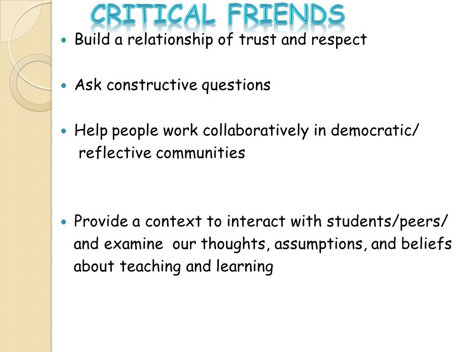 CRITICAL FRIENDS Build a relationship of trust and respect