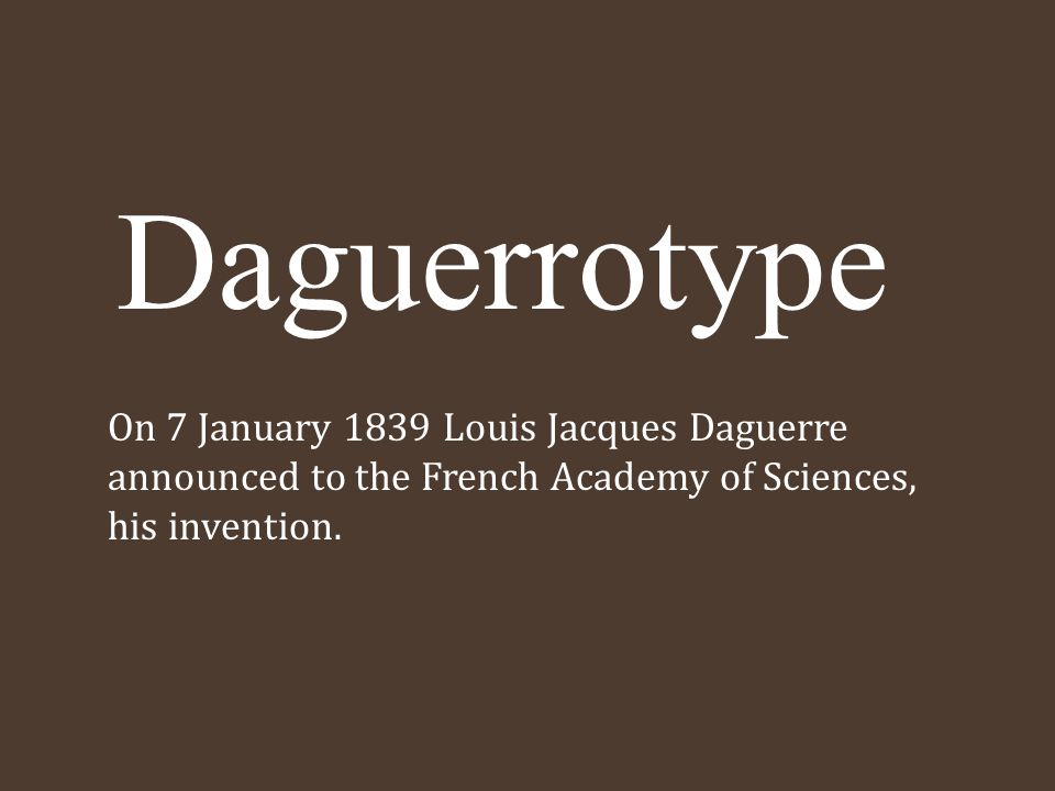 Daguerrotype On 7 January 1839 Louis Jacques Daguerre announced to the French Academy of Sciences, his invention.