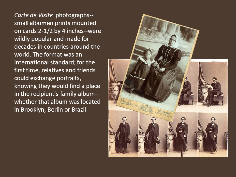 Carte de Visite photographs--small albumen prints mounted on cards 2-1/2 by 4 inches--were wildly popular and made for decades in countries around the world.