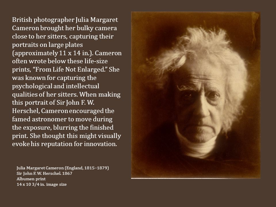 British photographer Julia Margaret Cameron brought her bulky camera close to her sitters, capturing their portraits on large plates (approximately 11 x 14 in.). Cameron often wrote below these life-size prints, From Life Not Enlarged. She was known for capturing the psychological and intellectual qualities of her sitters. When making this portrait of Sir John F. W. Herschel, Cameron encouraged the famed astronomer to move during the exposure, blurring the finished print. She thought this might visually evoke his reputation for innovation.