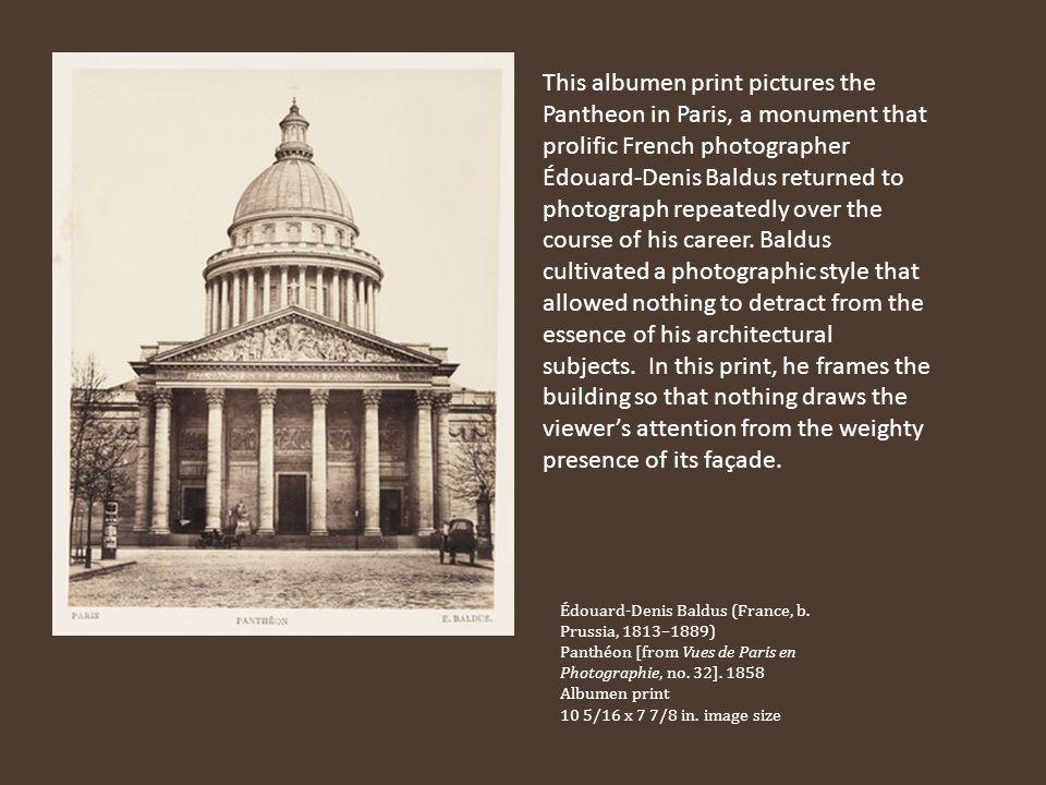 This albumen print pictures the Pantheon in Paris, a monument that prolific French photographer Édouard‑Denis Baldus returned to photograph repeatedly over the course of his career. Baldus cultivated a photographic style that allowed nothing to detract from the essence of his architectural subjects. In this print, he frames the building so that nothing draws the viewer's attention from the weighty presence of its façade.