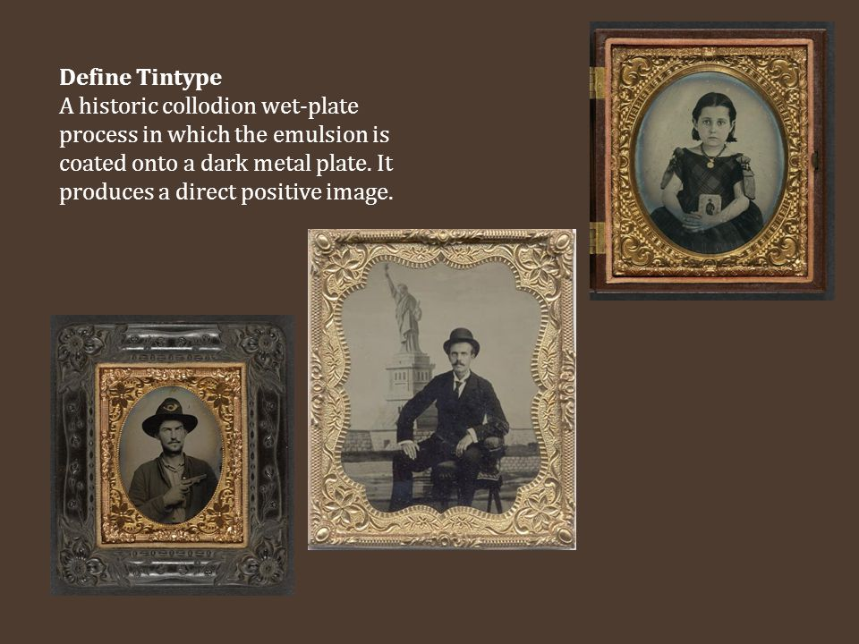Define Tintype A historic collodion wet-plate process in which the emulsion is coated onto a dark metal plate.