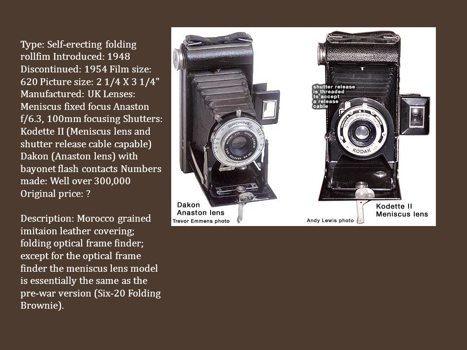 Type: Self-erecting folding rollfim Introduced: 1948 Discontinued: 1954 Film size: 620 Picture size: 2 1/4 X 3 1/4 Manufactured: UK Lenses: Meniscus fixed focus Anaston f/6.3, 100mm focusing Shutters: Kodette II (Meniscus lens and shutter release cable capable) Dakon (Anaston lens) with bayonet flash contacts Numbers made: Well over 300,000 Original price: