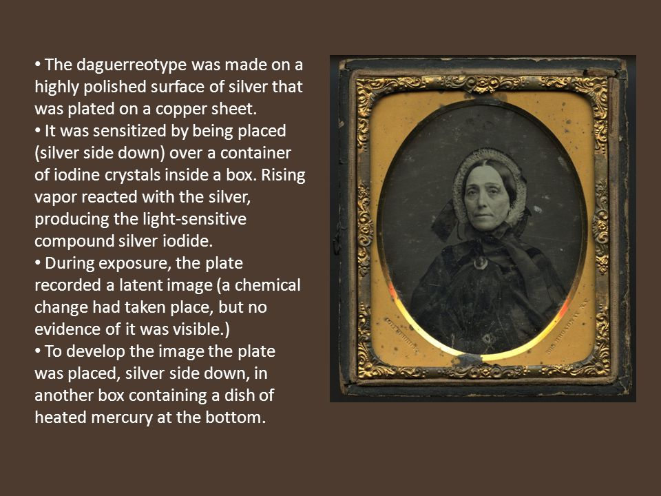 The daguerreotype was made on a highly polished surface of silver that was plated on a copper sheet.