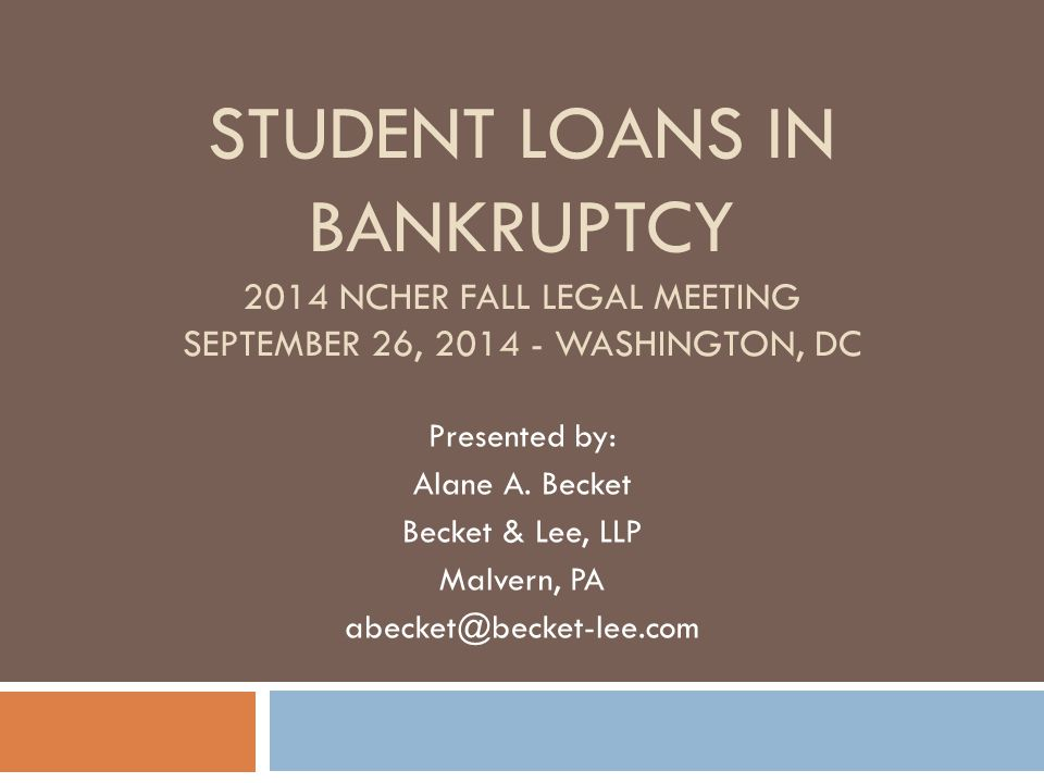 Student Loans in Bankruptcy 2014 NCHER Fall Legal Meeting September 26, 2014 - Washington, DC