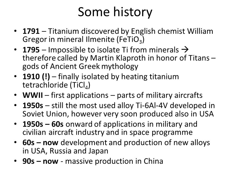 Some history 1791 – Titanium discovered by English chemist William Gregor in mineral Ilmenite (FeTiO3)