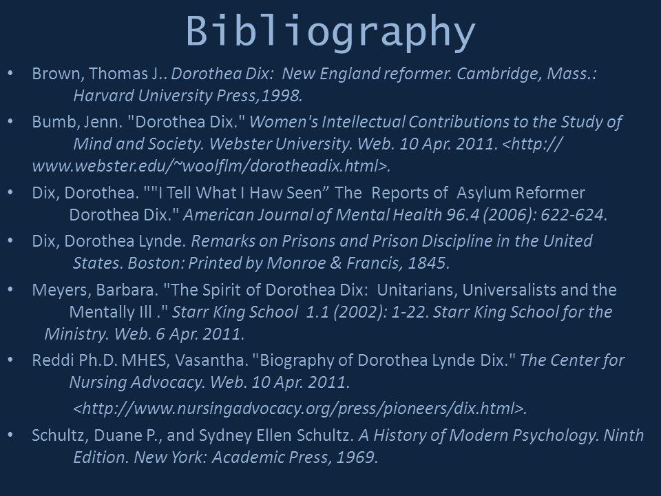 Bibliography Brown, Thomas J.. Dorothea Dix: New England reformer. Cambridge, Mass.: Harvard University Press,1998.