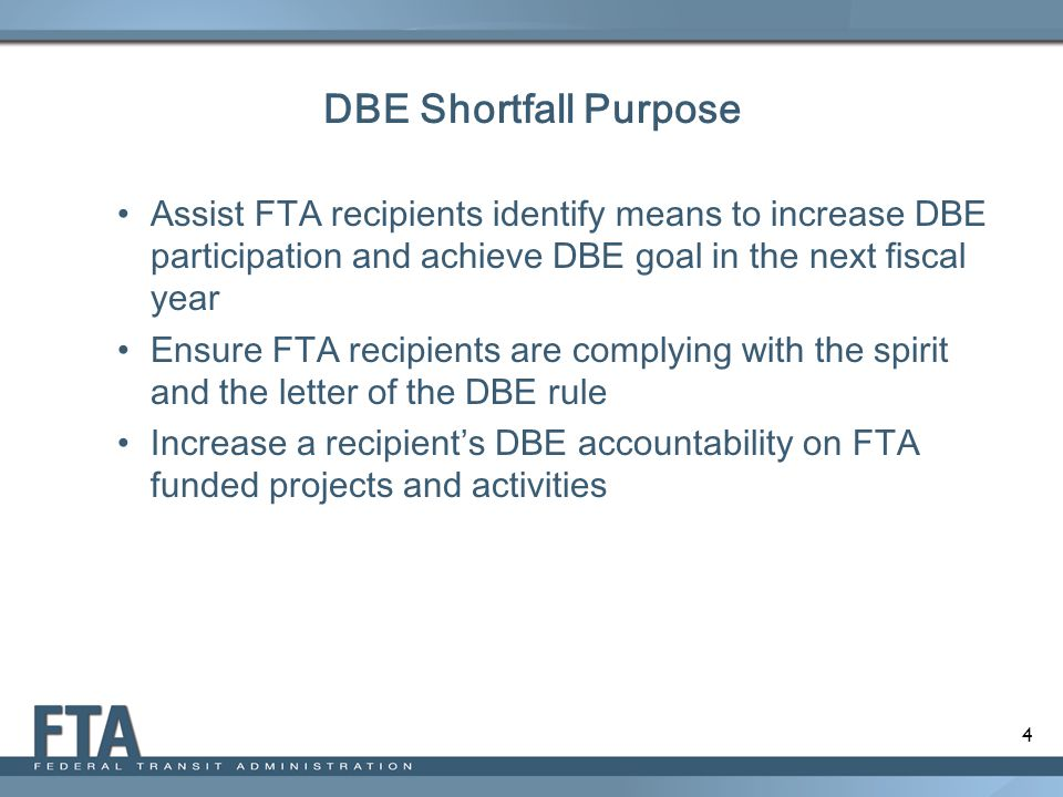 DBE Shortfall Purpose Assist FTA recipients identify means to increase DBE participation and achieve DBE goal in the next fiscal year.